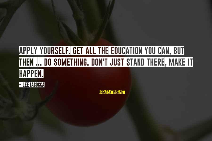 Success Sayings By Lee Iacocca: Apply yourself. Get all the education you can, but then ... do something. Don't just