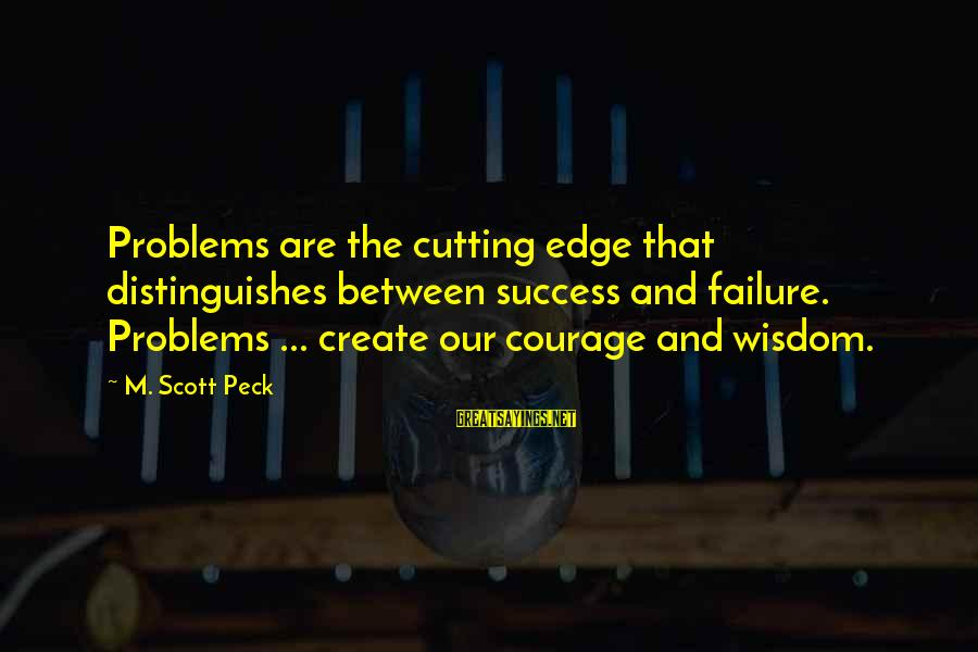 Success Sayings By M. Scott Peck: Problems are the cutting edge that distinguishes between success and failure. Problems ... create our