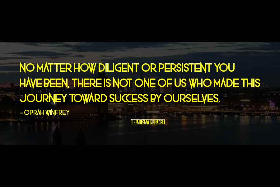 Success Sayings By Oprah Winfrey: No matter how diligent or persistent you have been, there is not one of us