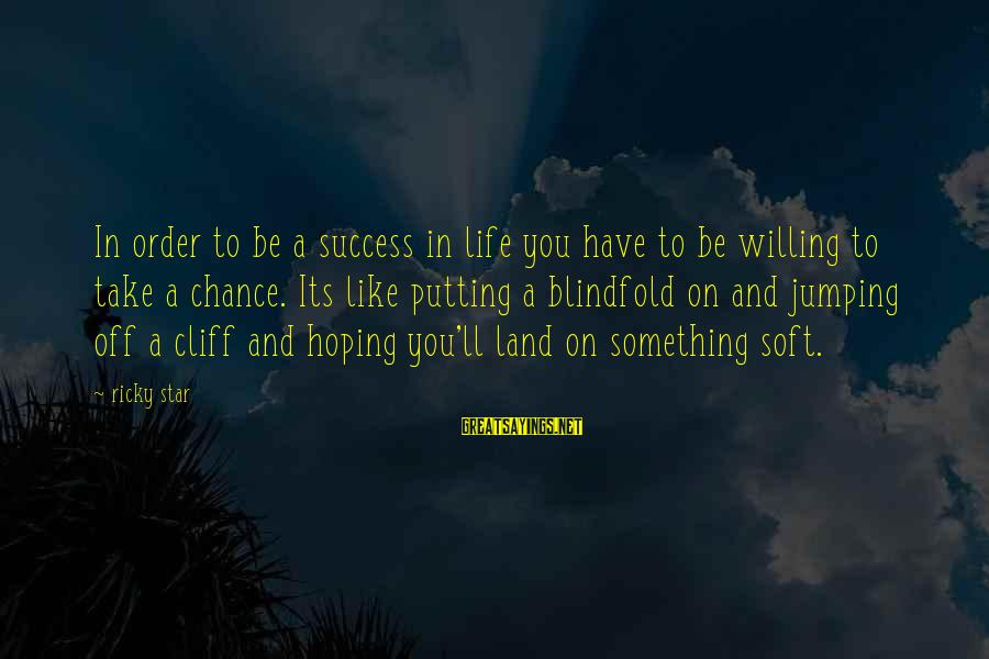 Success Sayings By Ricky Star: In order to be a success in life you have to be willing to take