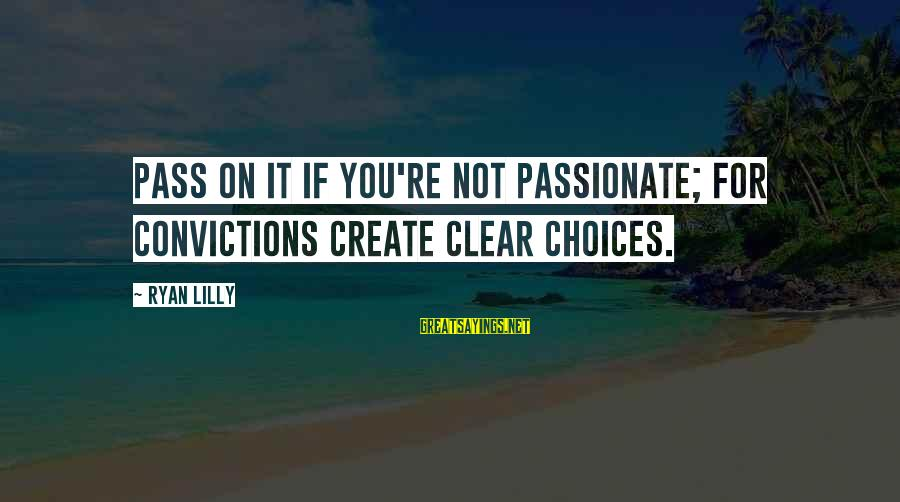 Success Sayings By Ryan Lilly: Pass on it if you're not passionate; for convictions create clear choices.