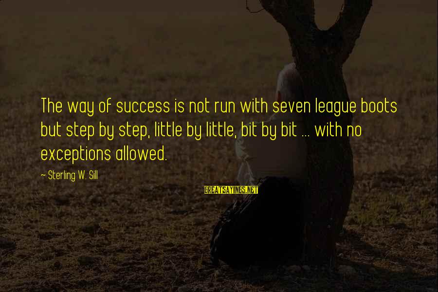 Success Sayings By Sterling W. Sill: The way of success is not run with seven league boots but step by step,