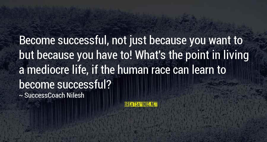 Success Sayings By SuccessCoach Nilesh: Become successful, not just because you want to but because you have to! What's the
