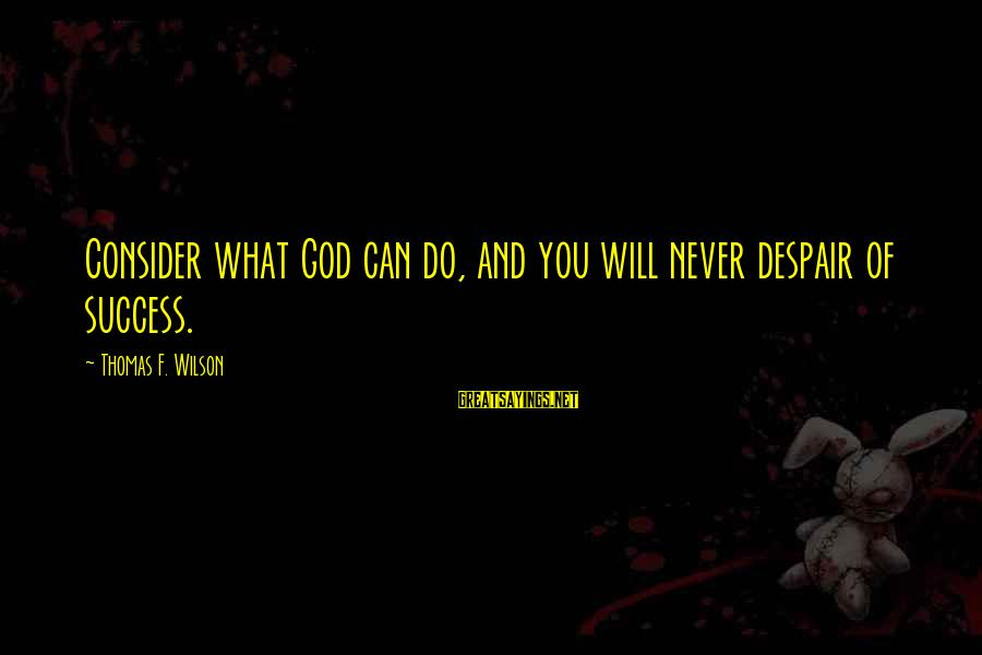 Success Sayings By Thomas F. Wilson: Consider what God can do, and you will never despair of success.