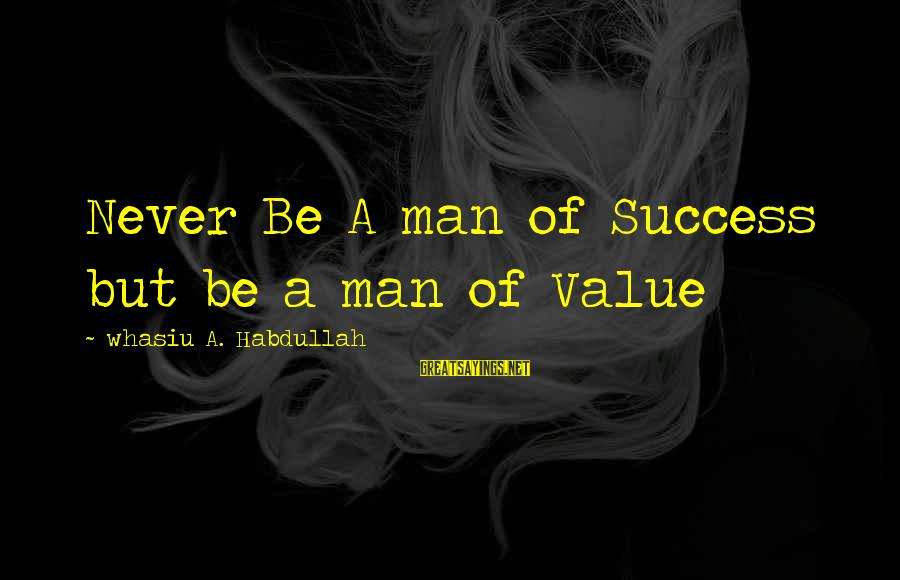 Success Sayings By Whasiu A. Habdullah: Never Be A man of Success but be a man of Value