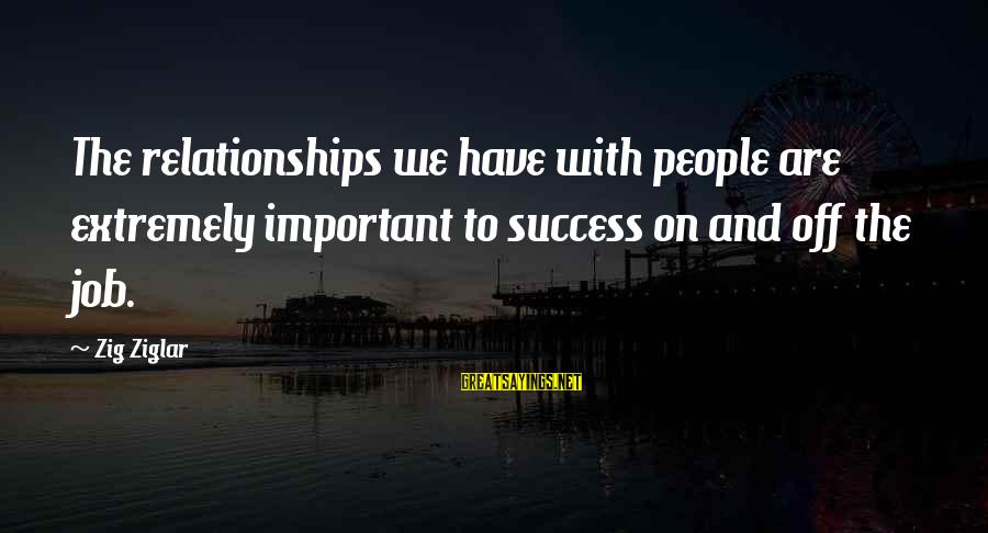 Success Sayings By Zig Ziglar: The relationships we have with people are extremely important to success on and off the