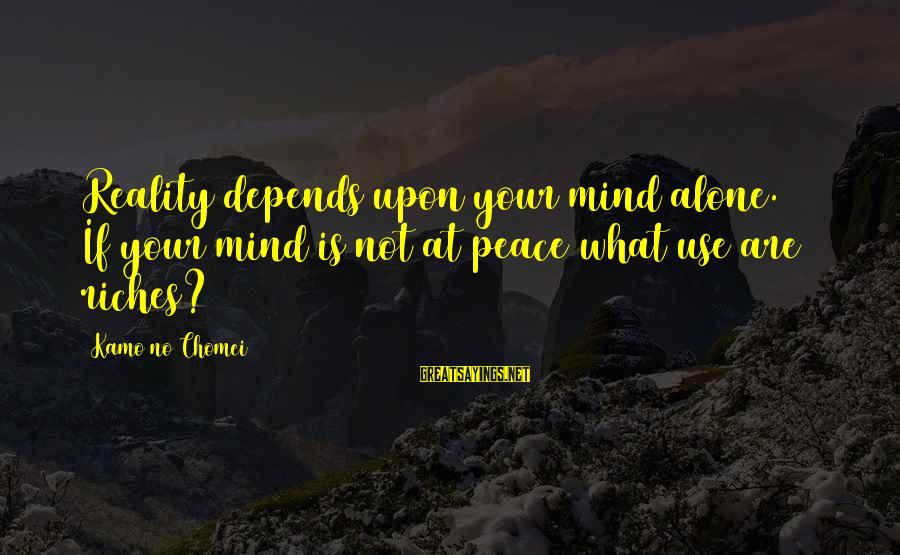 Successful Online Learning Sayings By Kamo No Chomei: Reality depends upon your mind alone.[34] If your mind is not at peace what use