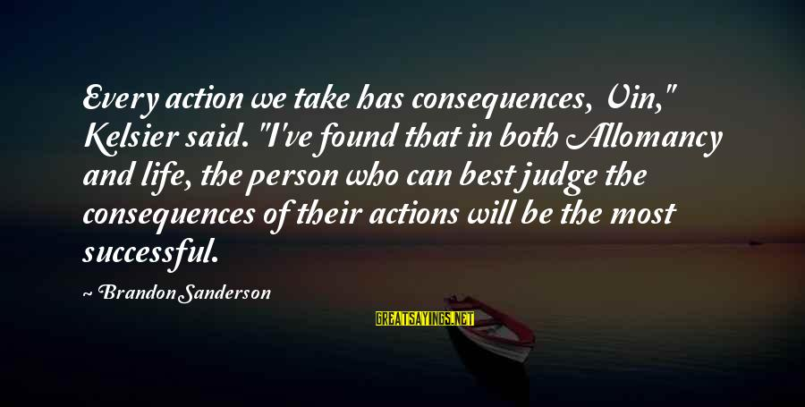 "Successful Person Sayings By Brandon Sanderson: Every action we take has consequences, Vin,"" Kelsier said. ""I've found that in both Allomancy"