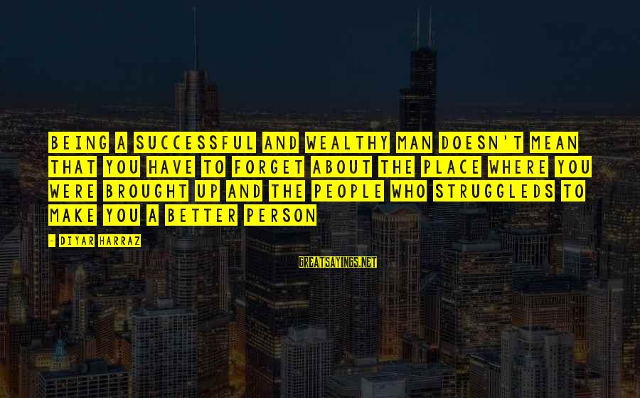 Successful Person Sayings By Diyar Harraz: Being a successful and wealthy man doesn't mean that you have to forget about the