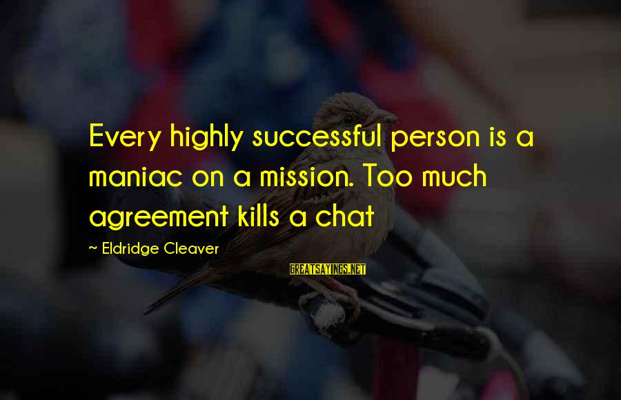 Successful Person Sayings By Eldridge Cleaver: Every highly successful person is a maniac on a mission. Too much agreement kills a