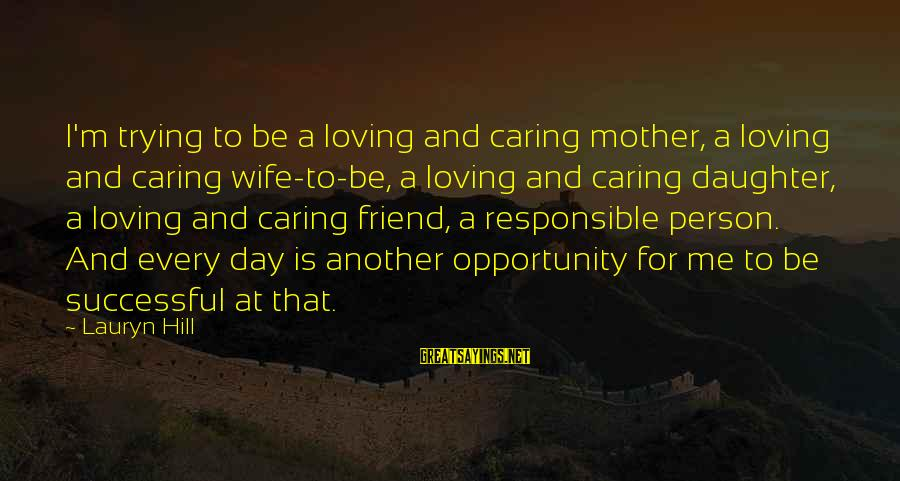 Successful Person Sayings By Lauryn Hill: I'm trying to be a loving and caring mother, a loving and caring wife-to-be, a