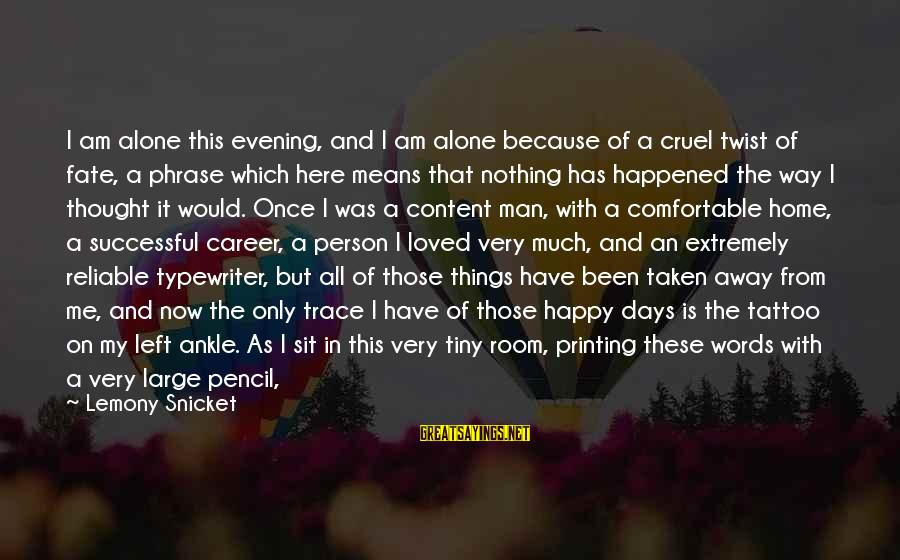 Successful Person Sayings By Lemony Snicket: I am alone this evening, and I am alone because of a cruel twist of