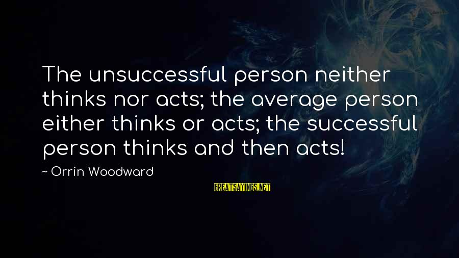 Successful Person Sayings By Orrin Woodward: The unsuccessful person neither thinks nor acts; the average person either thinks or acts; the