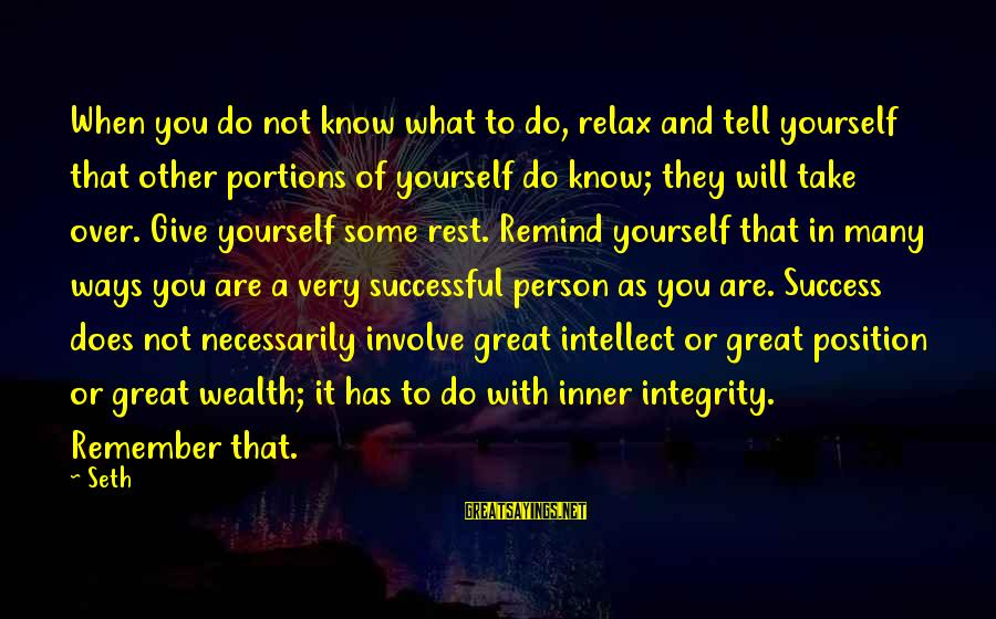 Successful Person Sayings By Seth: When you do not know what to do, relax and tell yourself that other portions