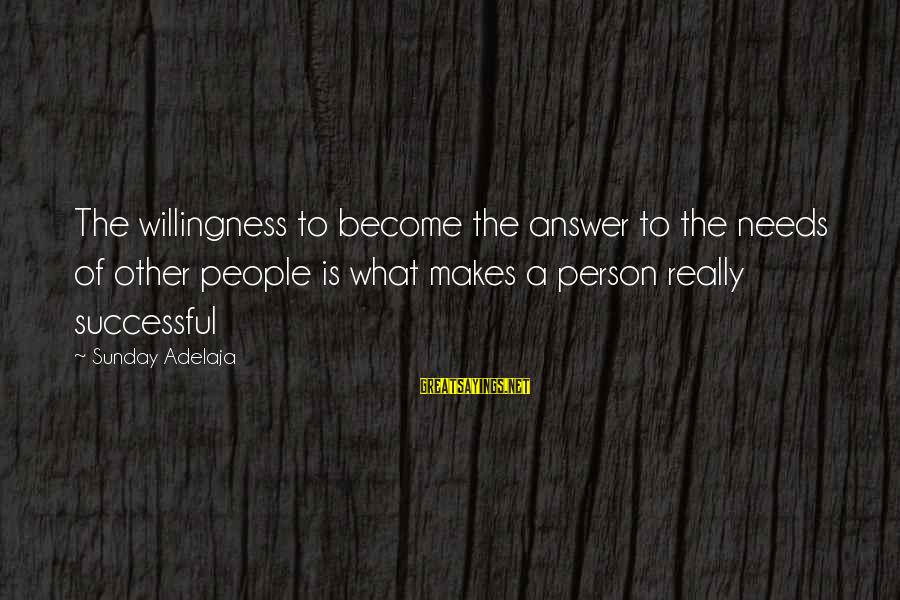 Successful Person Sayings By Sunday Adelaja: The willingness to become the answer to the needs of other people is what makes
