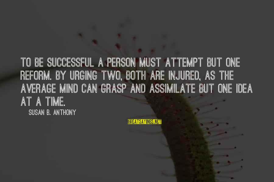 Successful Person Sayings By Susan B. Anthony: To be successful a person must attempt but one reform. By urging two, both are