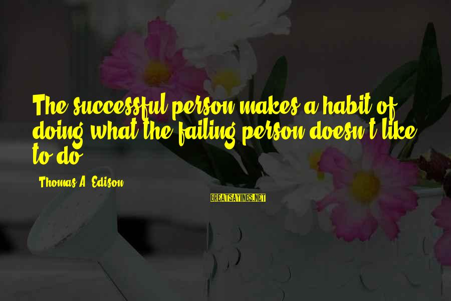Successful Person Sayings By Thomas A. Edison: The successful person makes a habit of doing what the failing person doesn't like to