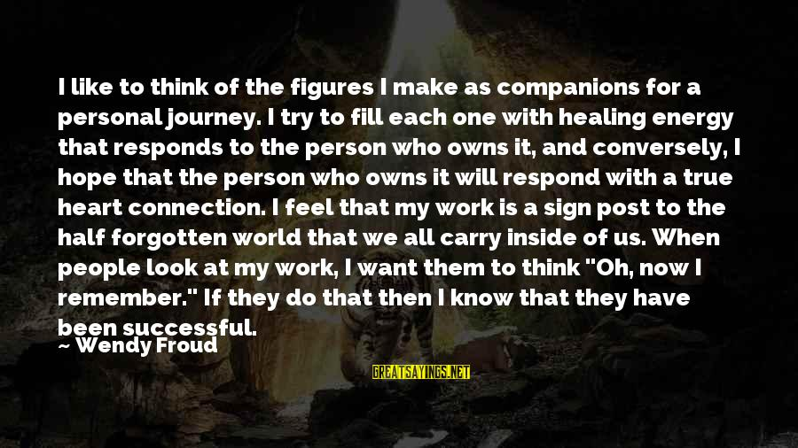 Successful Person Sayings By Wendy Froud: I like to think of the figures I make as companions for a personal journey.
