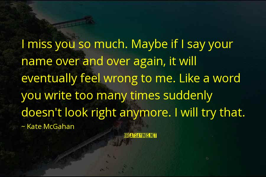 Suddenly Miss You Sayings By Kate McGahan: I miss you so much. Maybe if I say your name over and over again,