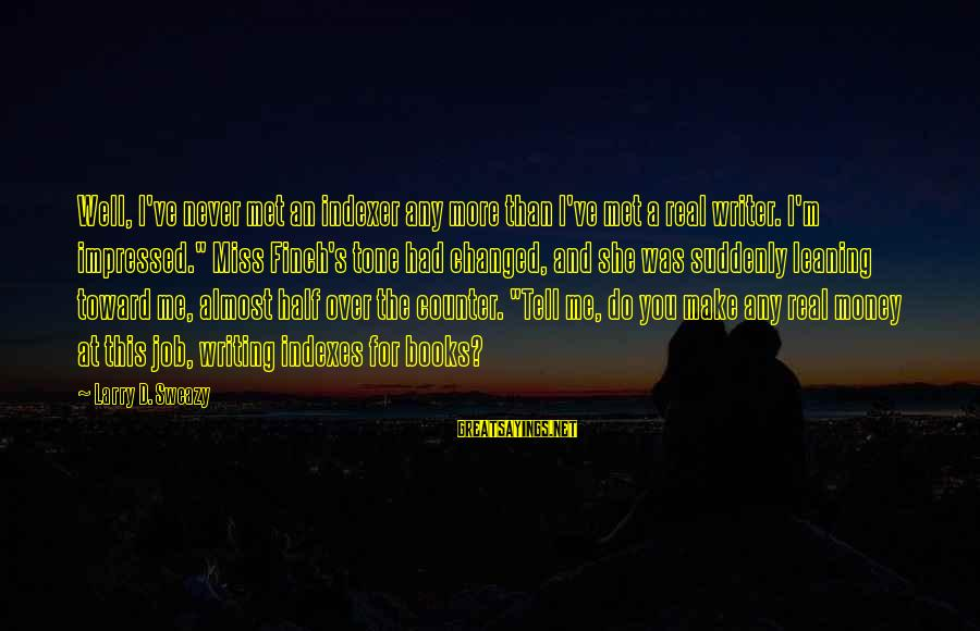 Suddenly Miss You Sayings By Larry D. Sweazy: Well, I've never met an indexer any more than I've met a real writer. I'm