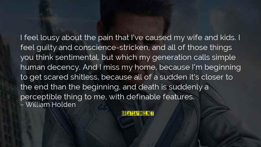 Suddenly Miss You Sayings By William Holden: I feel lousy about the pain that I've caused my wife and kids. I feel