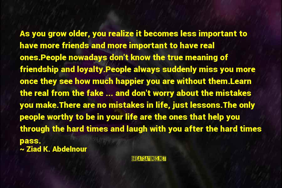 Suddenly Miss You Sayings By Ziad K. Abdelnour: As you grow older, you realize it becomes less important to have more friends and