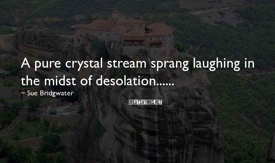 Sue Bridgwater Sayings: A pure crystal stream sprang laughing in the midst of desolation......