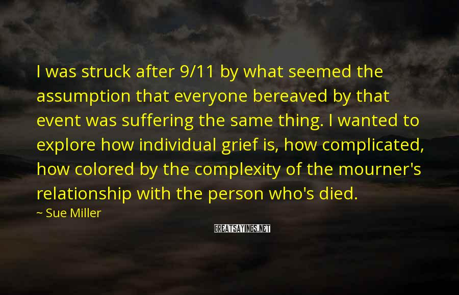 Sue Miller Sayings: I was struck after 9/11 by what seemed the assumption that everyone bereaved by that