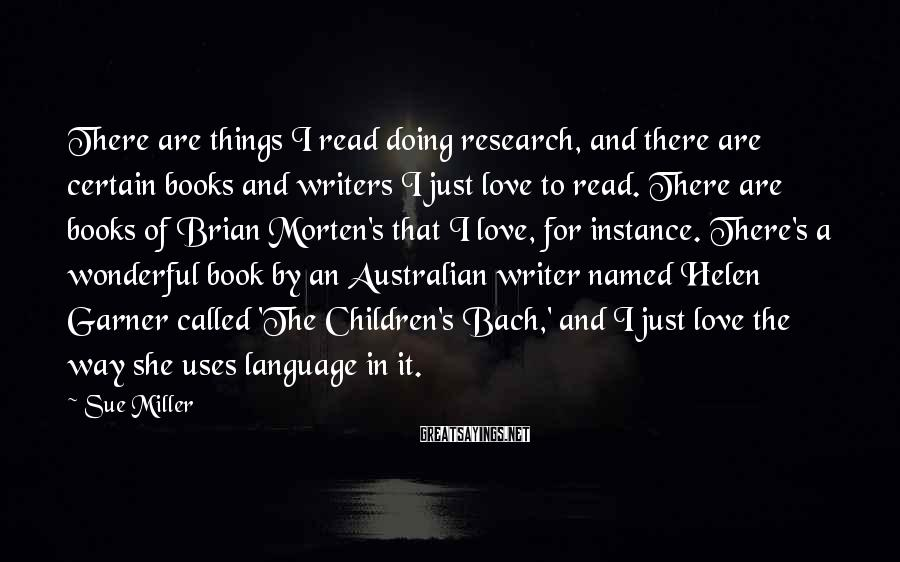 Sue Miller Sayings: There are things I read doing research, and there are certain books and writers I