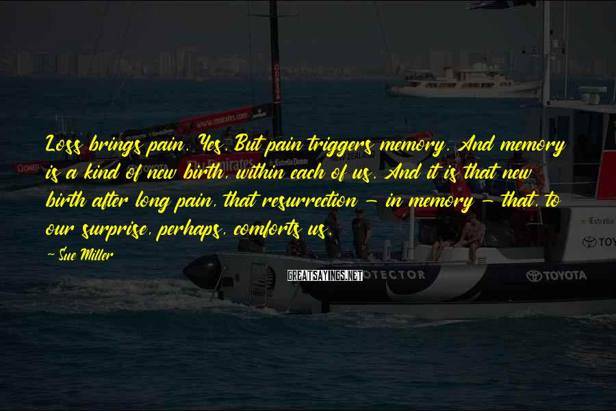 Sue Miller Sayings: Loss brings pain. Yes. But pain triggers memory. And memory is a kind of new