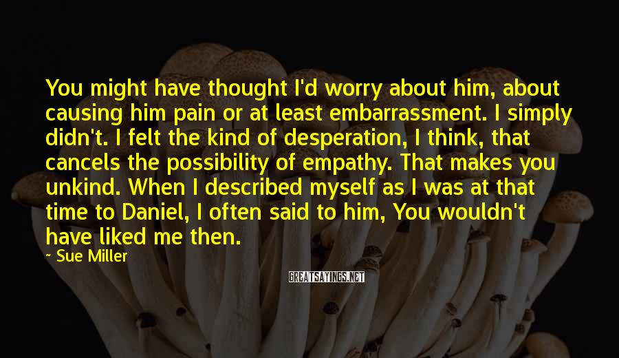 Sue Miller Sayings: You might have thought I'd worry about him, about causing him pain or at least