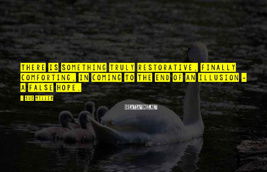 Sue Miller Sayings: There is something truly restorative, finally comforting, in coming to the end of an illusion