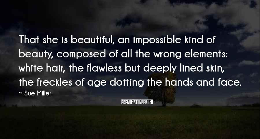Sue Miller Sayings: That she is beautiful, an impossible kind of beauty, composed of all the wrong elements: