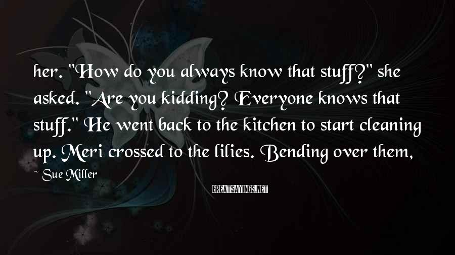 """Sue Miller Sayings: her. """"How do you always know that stuff?"""" she asked. """"Are you kidding? Everyone knows"""