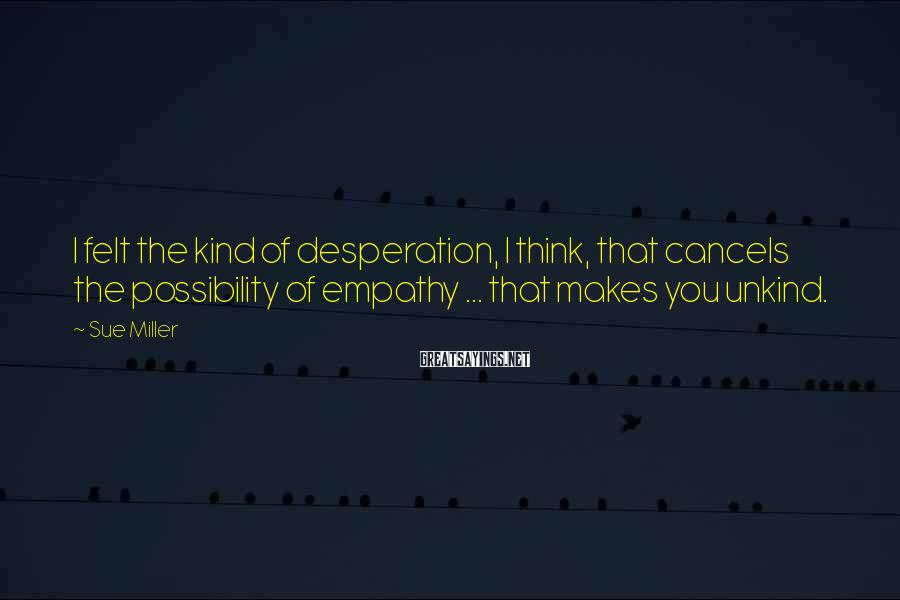 Sue Miller Sayings: I felt the kind of desperation, I think, that cancels the possibility of empathy ...