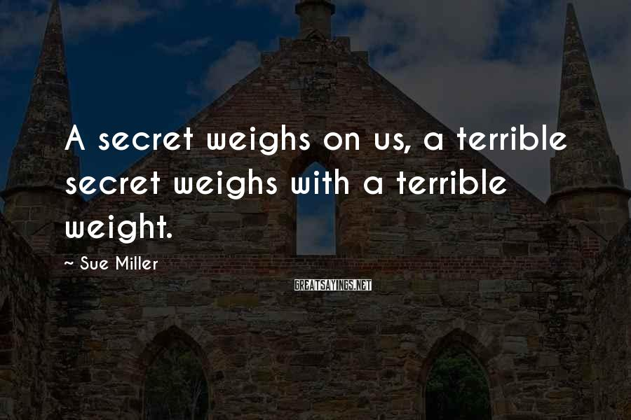 Sue Miller Sayings: A secret weighs on us, a terrible secret weighs with a terrible weight.