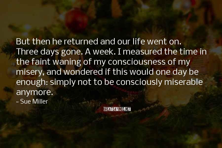 Sue Miller Sayings: But then he returned and our life went on. Three days gone. A week. I