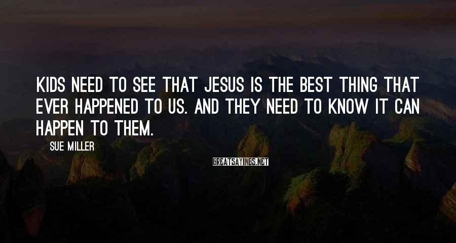 Sue Miller Sayings: Kids need to see that Jesus is the best thing that ever happened to us.