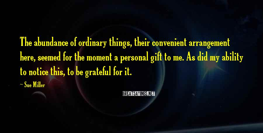Sue Miller Sayings: The abundance of ordinary things, their convenient arrangement here, seemed for the moment a personal