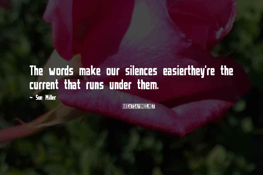 Sue Miller Sayings: The words make our silences easierthey're the current that runs under them.