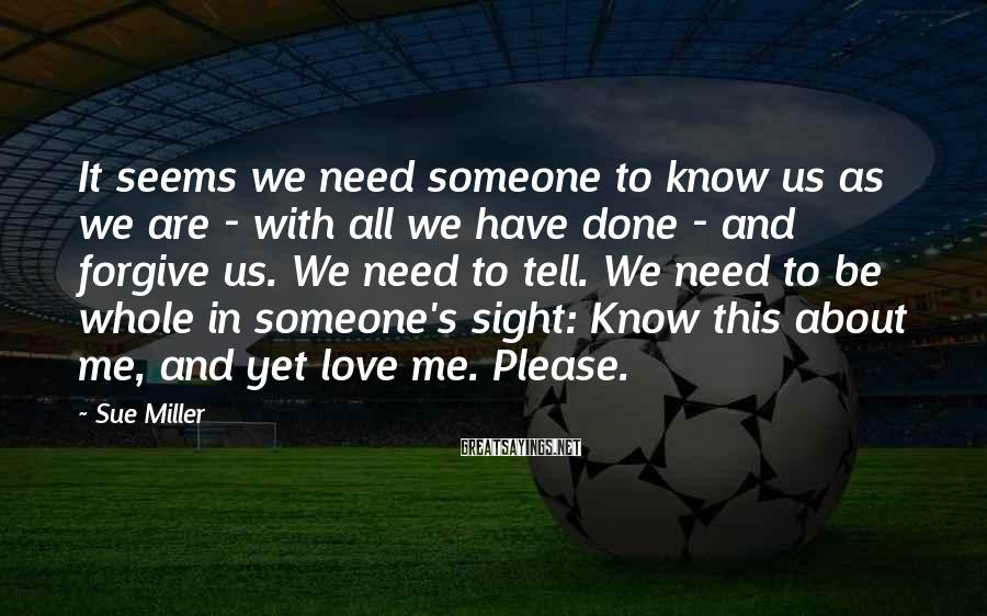 Sue Miller Sayings: It seems we need someone to know us as we are - with all we
