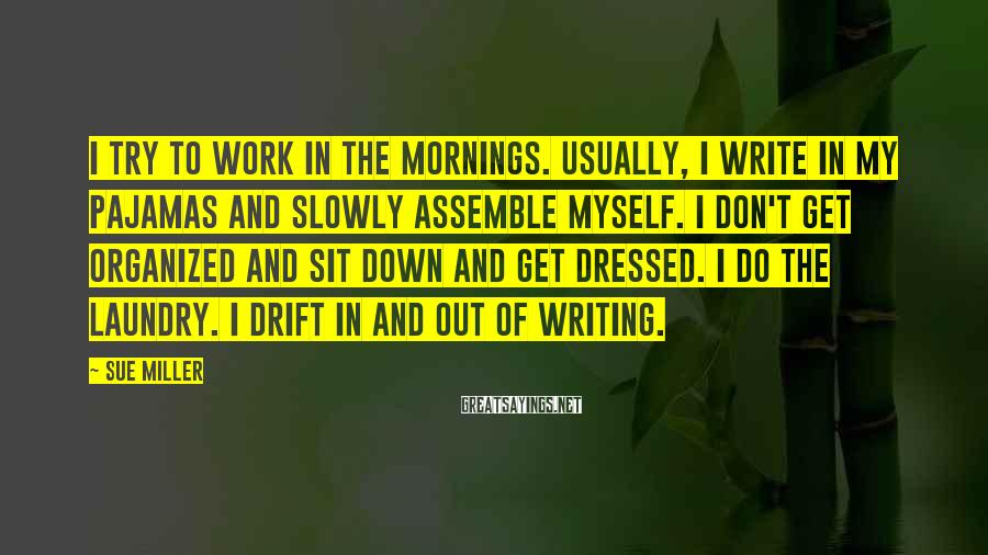 Sue Miller Sayings: I try to work in the mornings. Usually, I write in my pajamas and slowly