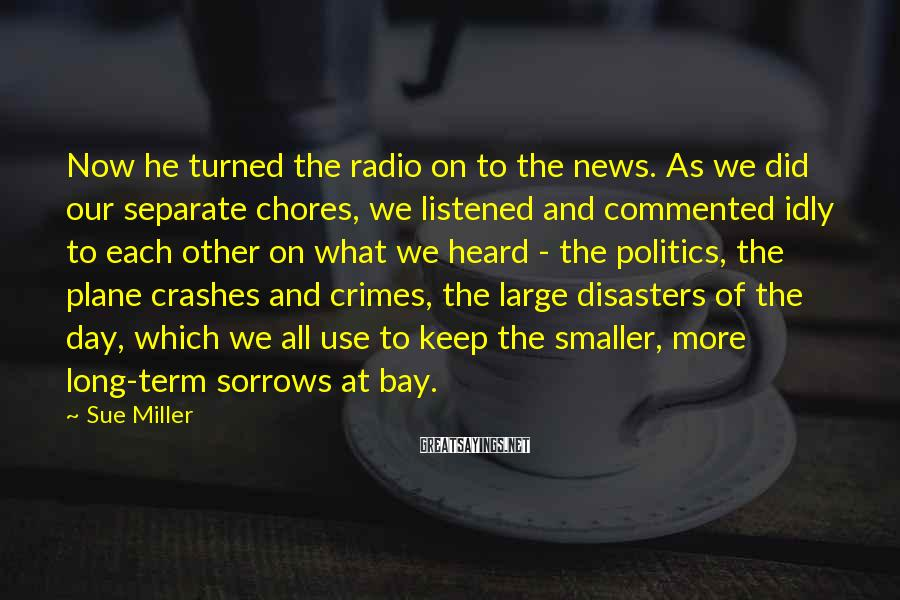 Sue Miller Sayings: Now he turned the radio on to the news. As we did our separate chores,