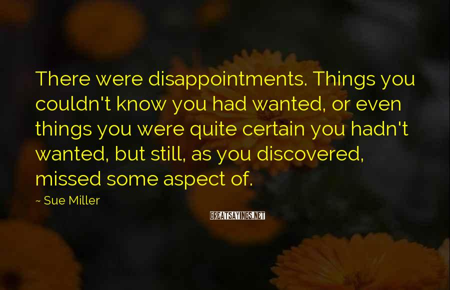 Sue Miller Sayings: There were disappointments. Things you couldn't know you had wanted, or even things you were
