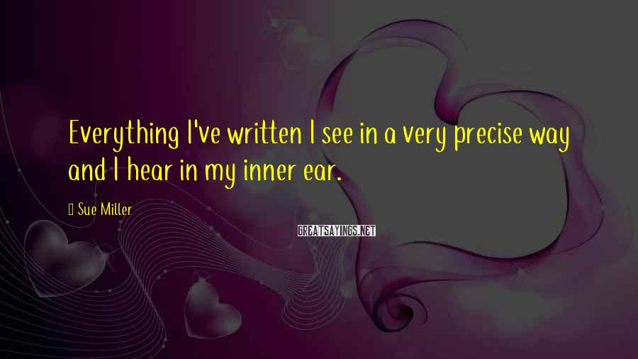 Sue Miller Sayings: Everything I've written I see in a very precise way and I hear in my
