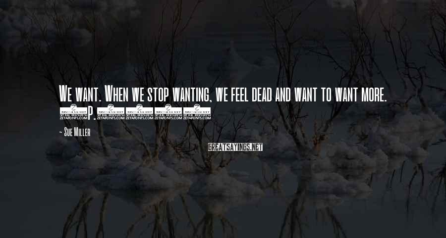 Sue Miller Sayings: We want. When we stop wanting, we feel dead and want to want more. (p.232)