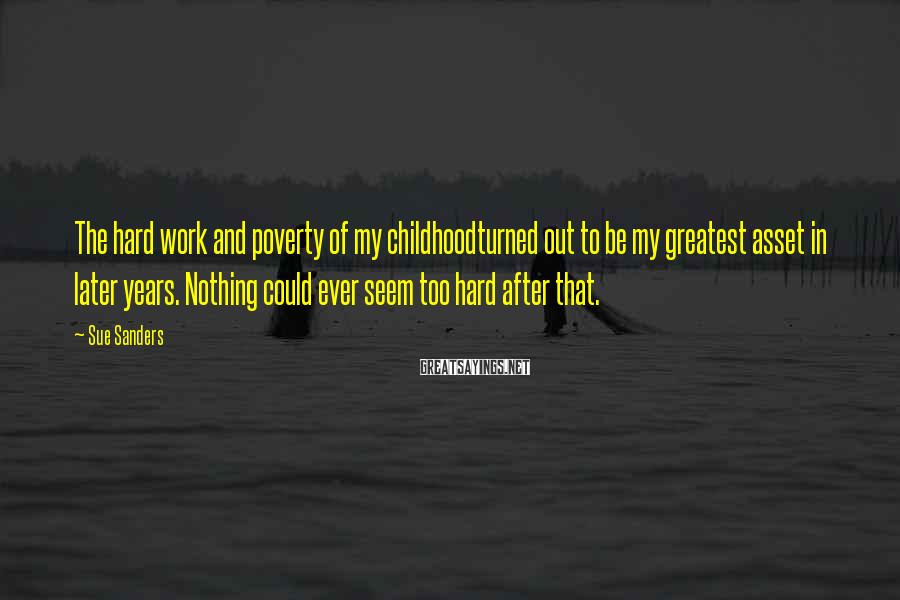 Sue Sanders Sayings: The hard work and poverty of my childhoodturned out to be my greatest asset in