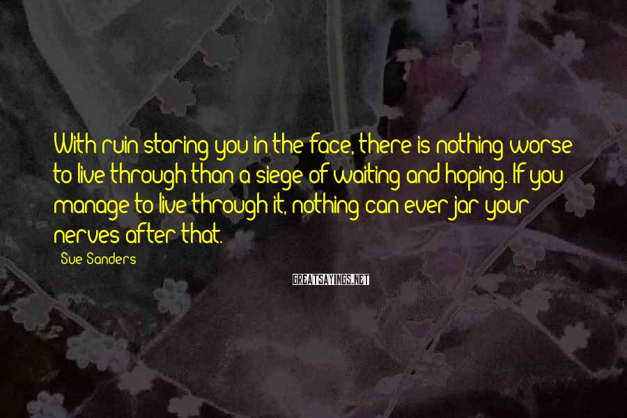 Sue Sanders Sayings: With ruin staring you in the face, there is nothing worse to live through than