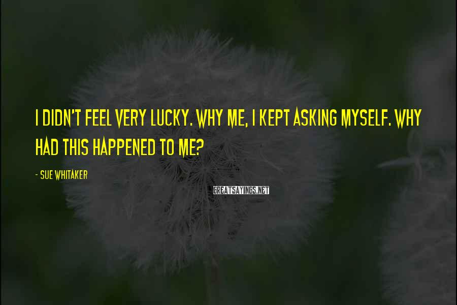 Sue Whitaker Sayings: I didn't feel very lucky. Why me, I kept asking myself. Why had this happened