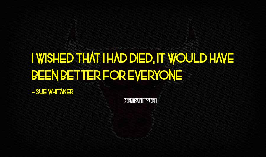 Sue Whitaker Sayings: I wished that I had died, it would have been better for everyone